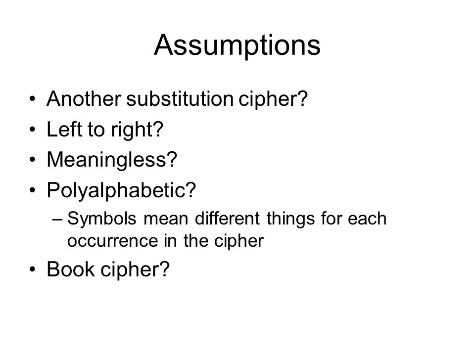 Assumptions Another substitution cipher? Left to right? Meaningless? Polyalphabetic? –Symbols mean different things for each occurrence in the cipher