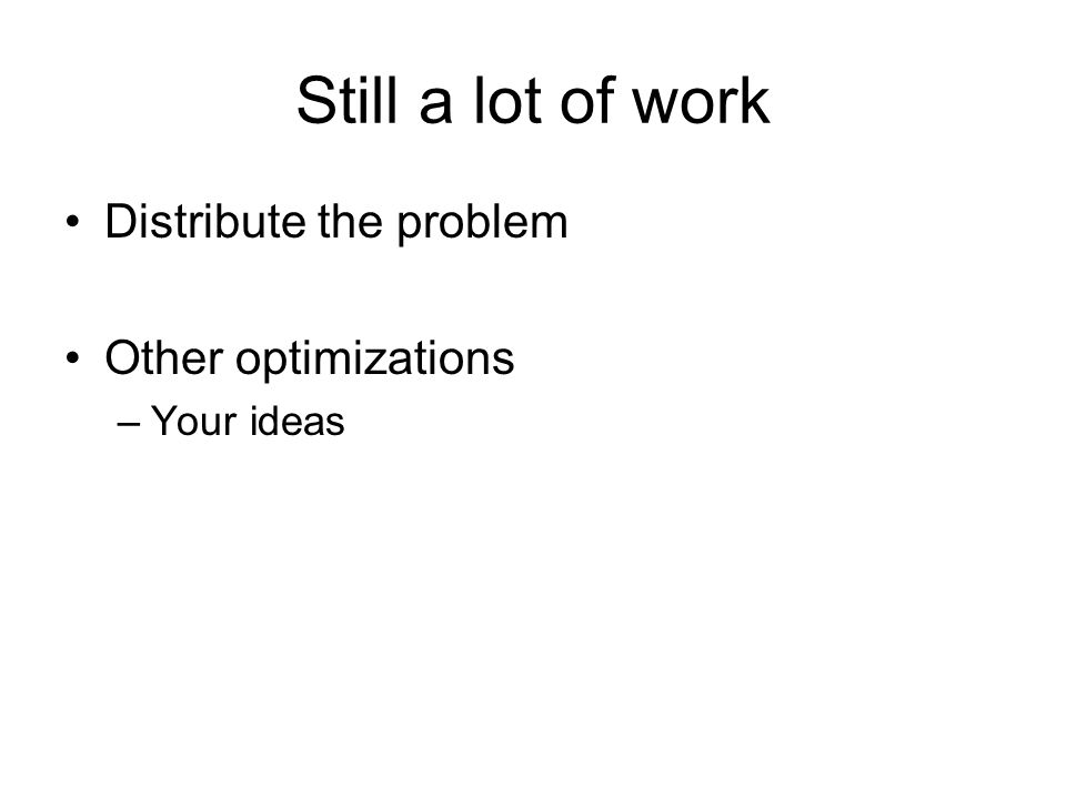 Still a lot of work Distribute the problem Other optimizations –Your ideas