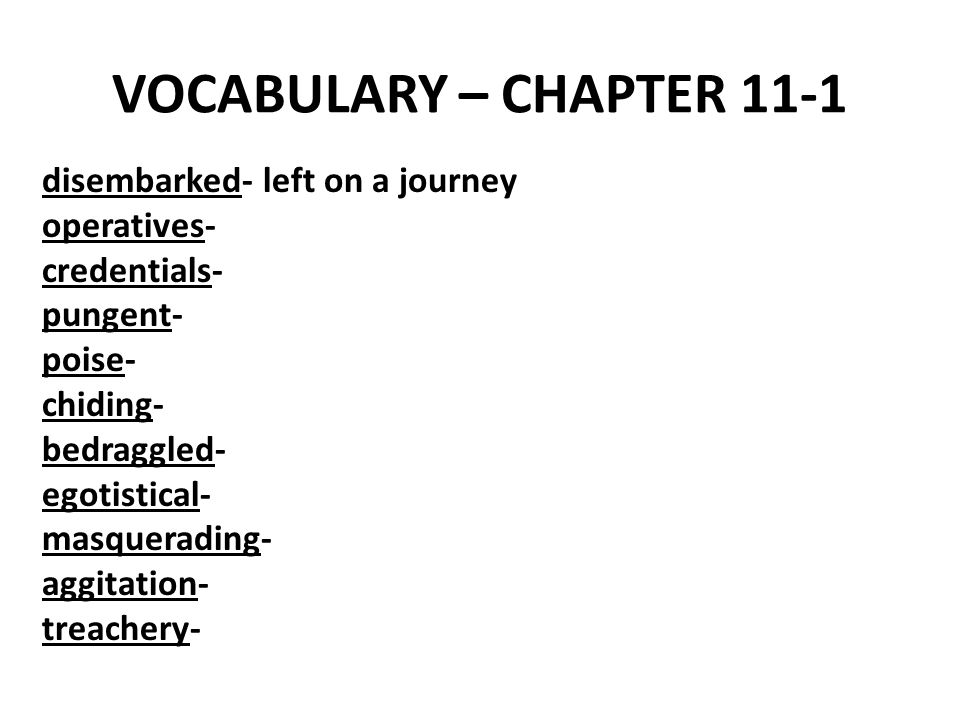 VOCABULARY – CHAPTER 11-1 disembarked- left on a journey operatives- credentials- pungent- poise- chiding- bedraggled- egotistical- masquerading- aggitation- treachery-