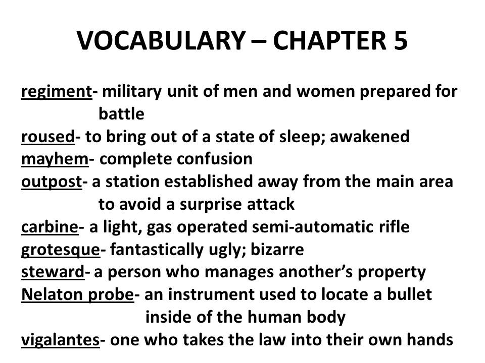 VOCABULARY – CHAPTER 5 regiment- military unit of men and women prepared for battle roused- to bring out of a state of sleep; awakened mayhem- complete confusion outpost- a station established away from the main area to avoid a surprise attack carbine- a light, gas operated semi-automatic rifle grotesque- fantastically ugly; bizarre steward- a person who manages another's property Nelaton probe- an instrument used to locate a bullet inside of the human body vigalantes- one who takes the law into their own hands
