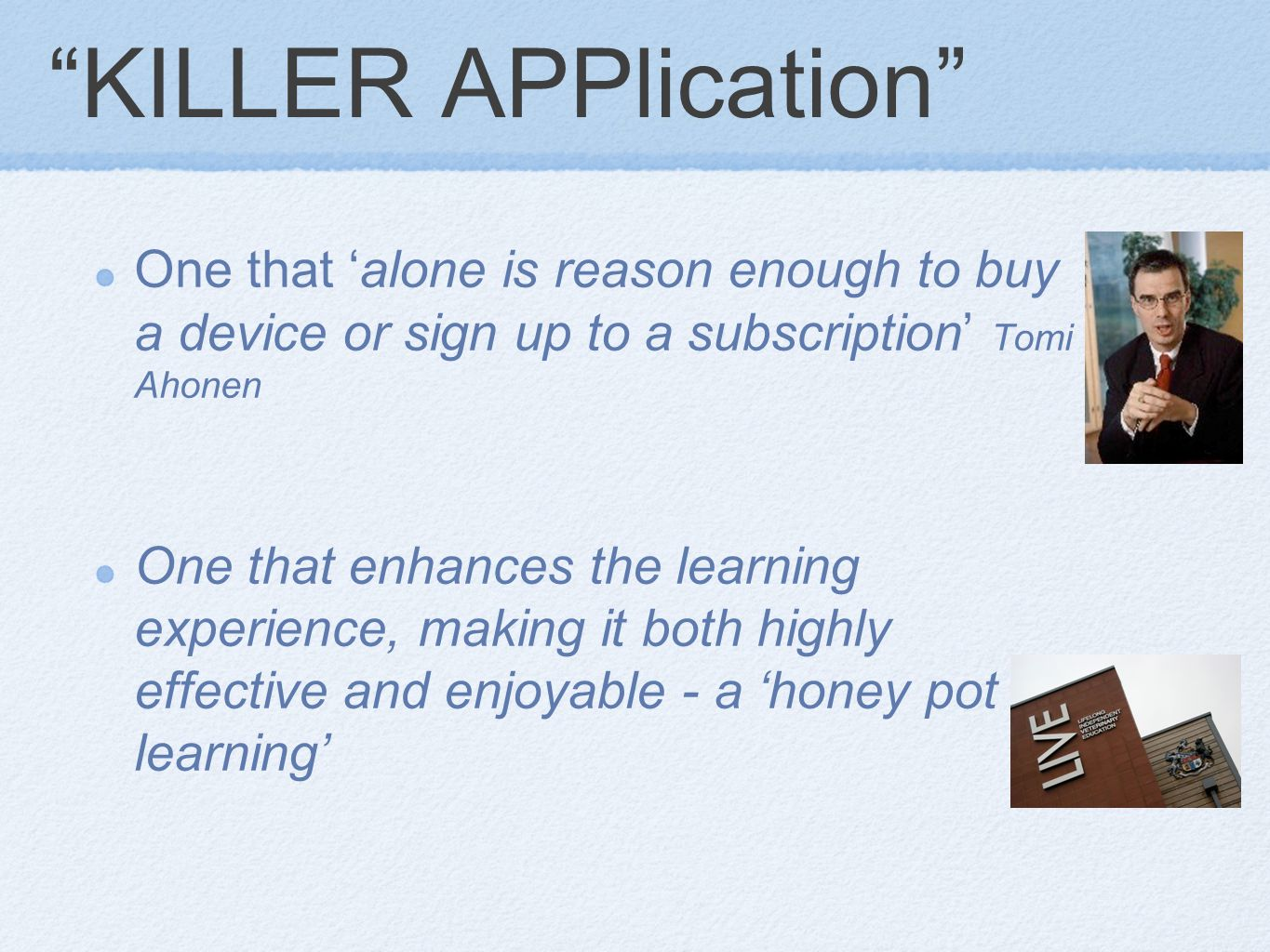 KILLER APPlication One that 'alone is reason enough to buy a device or sign up to a subscription' Tomi Ahonen One that enhances the learning experience, making it both highly effective and enjoyable - a 'honey pot for learning'