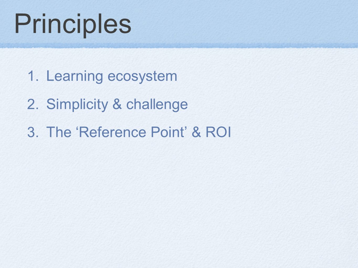 Principles 1. Learning ecosystem 2. Simplicity & challenge 3. The 'Reference Point' & ROI