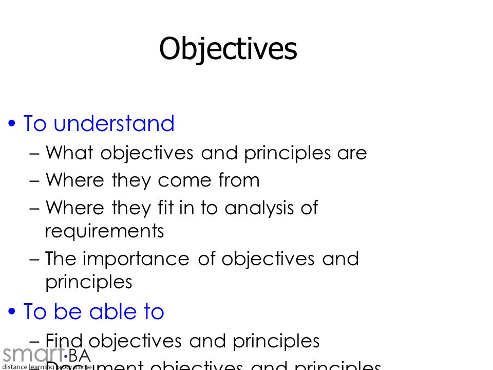 Objectives To understand –What objectives and principles are –Where they come from –Where they fit in to analysis of requirements –The importance of objectives and principles To be able to –Find objectives and principles –Document objectives and principles