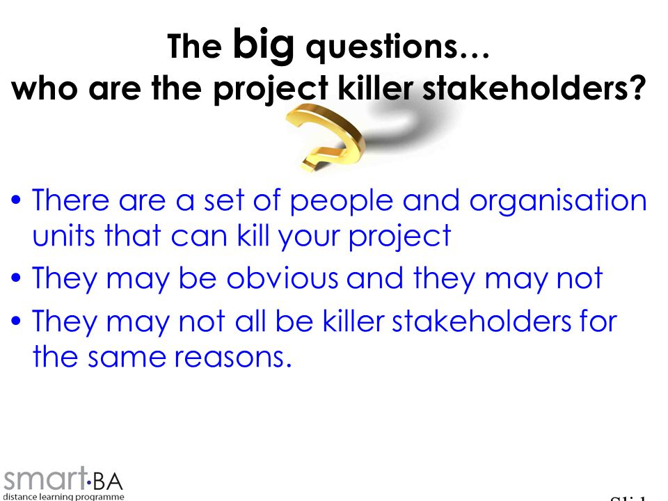 The big questions… who are the project killer stakeholders.