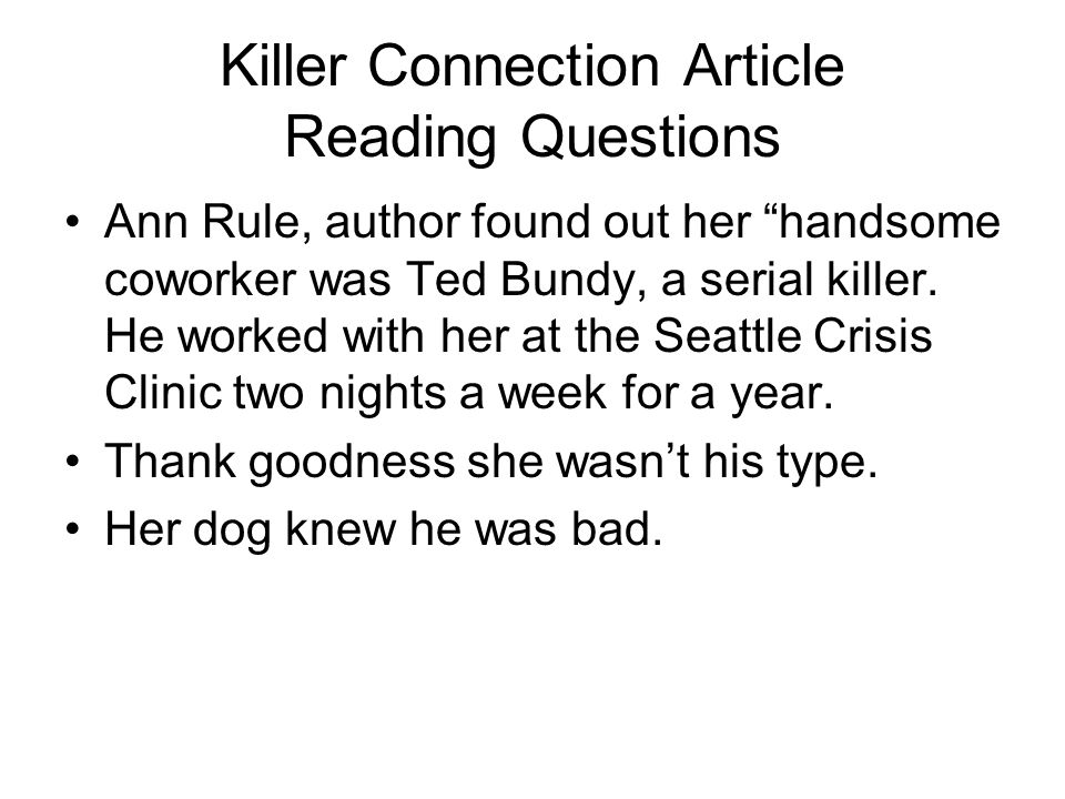 "Killer Connection Article Reading Questions Ann Rule, author found out her ""handsome coworker was Ted Bundy, a serial killer. He worked with her at th"