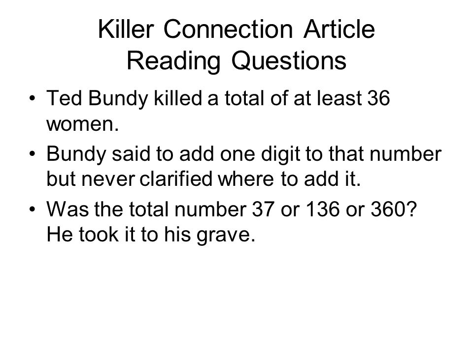 Killer Connection Article Reading Questions Ted Bundy killed a total of at least 36 women. Bundy said to add one digit to that number but never clarif