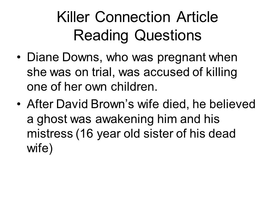 Killer Connection Article Reading Questions Diane Downs, who was pregnant when she was on trial, was accused of killing one of her own children. After