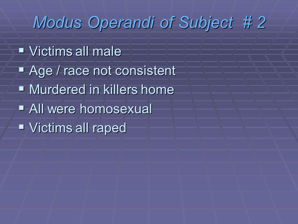 Modus Operandi of Subject # 2  Victims all male  Age / race not consistent  Murdered in killers home  All were homosexual  Victims all raped