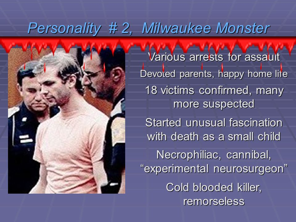 Personality # 2, Milwaukee Monster Various arrests for assault Devoted parents, happy home life 18 victims confirmed, many more suspected Started unusual fascination with death as a small child Necrophiliac, cannibal, experimental neurosurgeon Cold blooded killer, remorseless