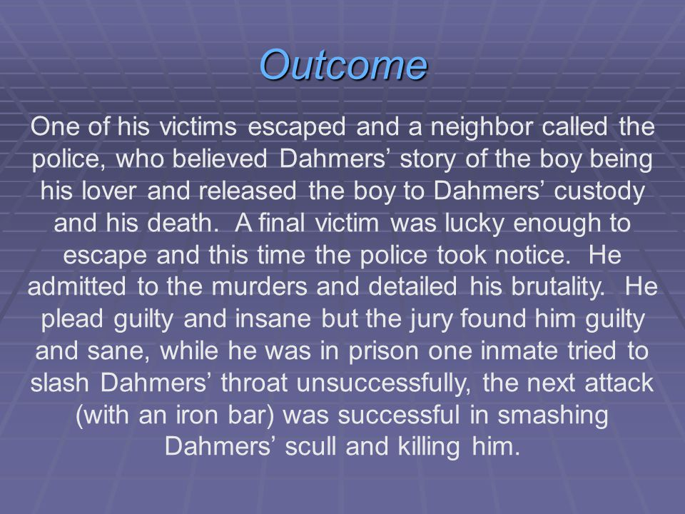 Outcome One of his victims escaped and a neighbor called the police, who believed Dahmers' story of the boy being his lover and released the boy to Dahmers' custody and his death.
