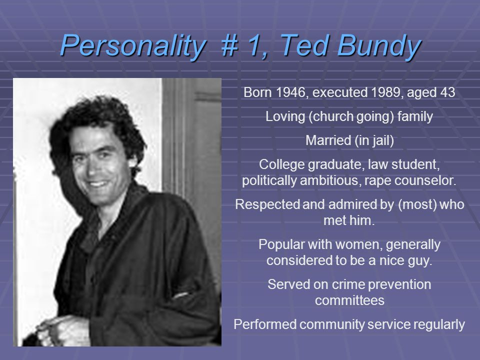 Personality # 1, Ted Bundy Born 1946, executed 1989, aged 43 Loving (church going) family Married (in jail) College graduate, law student, politically ambitious, rape counselor.