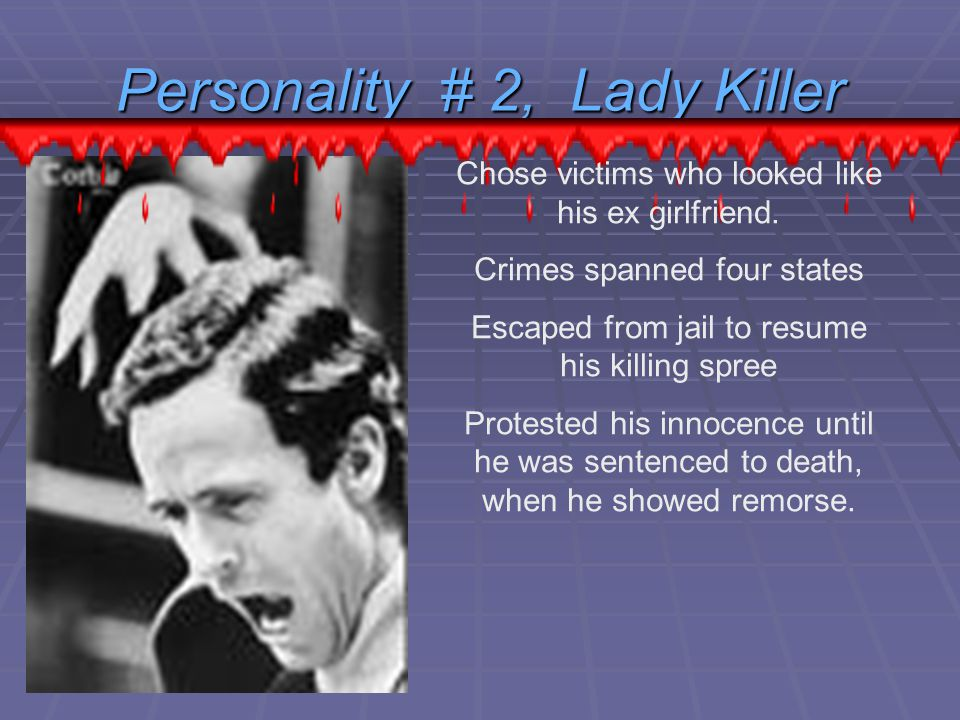 Personality # 2, Lady Killer Chose victims who looked like his ex girlfriend.