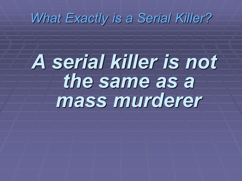 What Exactly is a Serial Killer A serial killer is not the same as a mass murderer