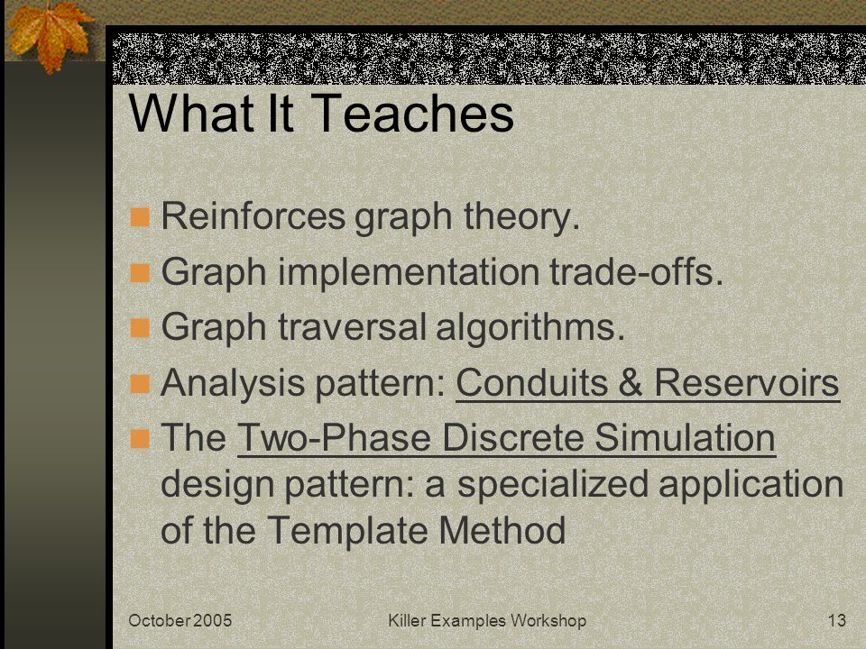 October 2005Killer Examples Workshop13 What It Teaches Reinforces graph theory. Graph implementation trade-offs. Graph traversal algorithms. Analysis