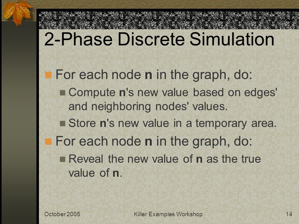 October 2005Killer Examples Workshop14 2-Phase Discrete Simulation For each node n in the graph, do: Compute n s new value based on edges and neighboring nodes values.