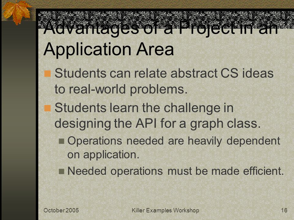 October 2005Killer Examples Workshop16 Advantages of a Project in an Application Area Students can relate abstract CS ideas to real-world problems. St