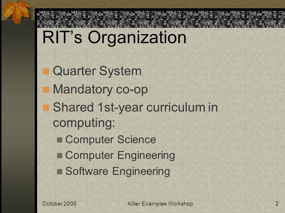 October 2005Killer Examples Workshop2 RIT's Organization Quarter System Mandatory co-op Shared 1st-year curriculum in computing: Computer Science Comp