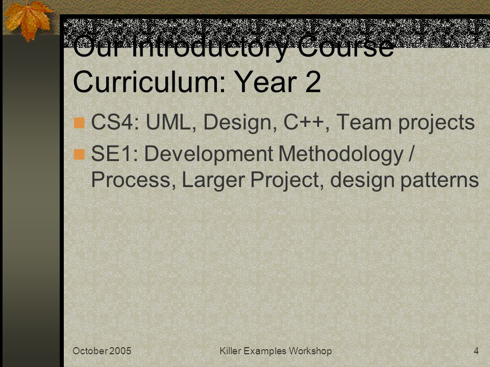October 2005Killer Examples Workshop4 Our Introductory Course Curriculum: Year 2 CS4: UML, Design, C++, Team projects SE1: Development Methodology / Process, Larger Project, design patterns