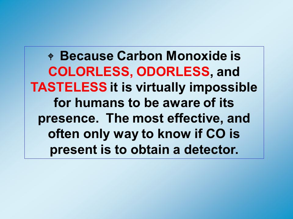 W Because Carbon Monoxide is COLORLESS, ODORLESS, and TASTELESS it is virtually impossible for humans to be aware of its presence.