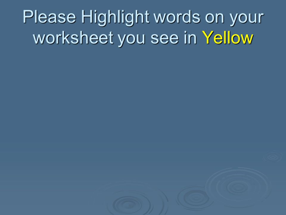 Please Highlight words on your worksheet you see in Yellow