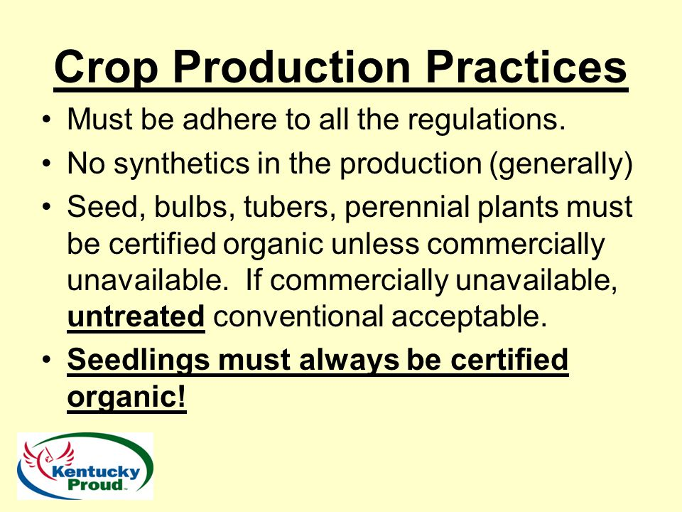 Crop Production Practices Must be adhere to all the regulations. No synthetics in the production (generally) Seed, bulbs, tubers, perennial plants mus