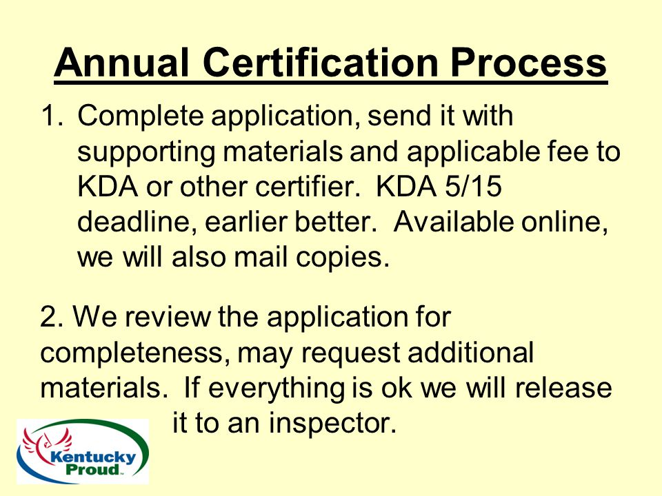 Annual Certification Process 1.Complete application, send it with supporting materials and applicable fee to KDA or other certifier. KDA 5/15 deadline