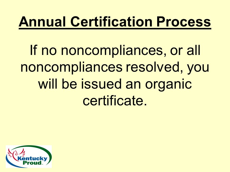 Annual Certification Process If no noncompliances, or all noncompliances resolved, you will be issued an organic certificate.