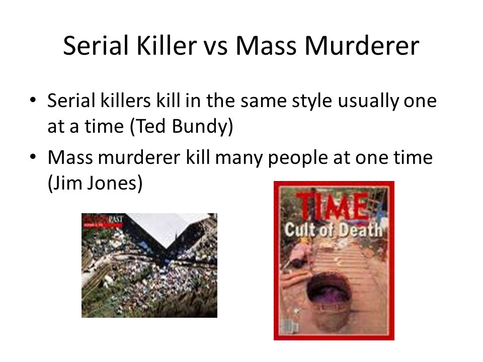 Serial Killer vs Mass Murderer Serial killers kill in the same style usually one at a time (Ted Bundy) Mass murderer kill many people at one time (Jim Jones)