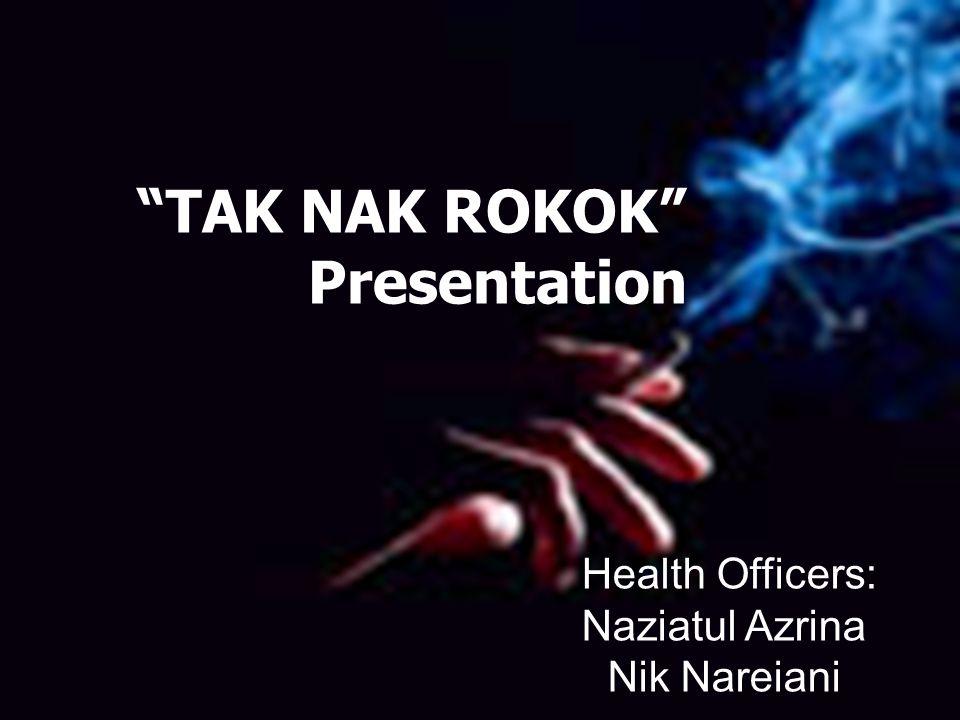Health Officers: Naziatul Azrina Nik Nareiani TAK NAK ROKOK Presentation