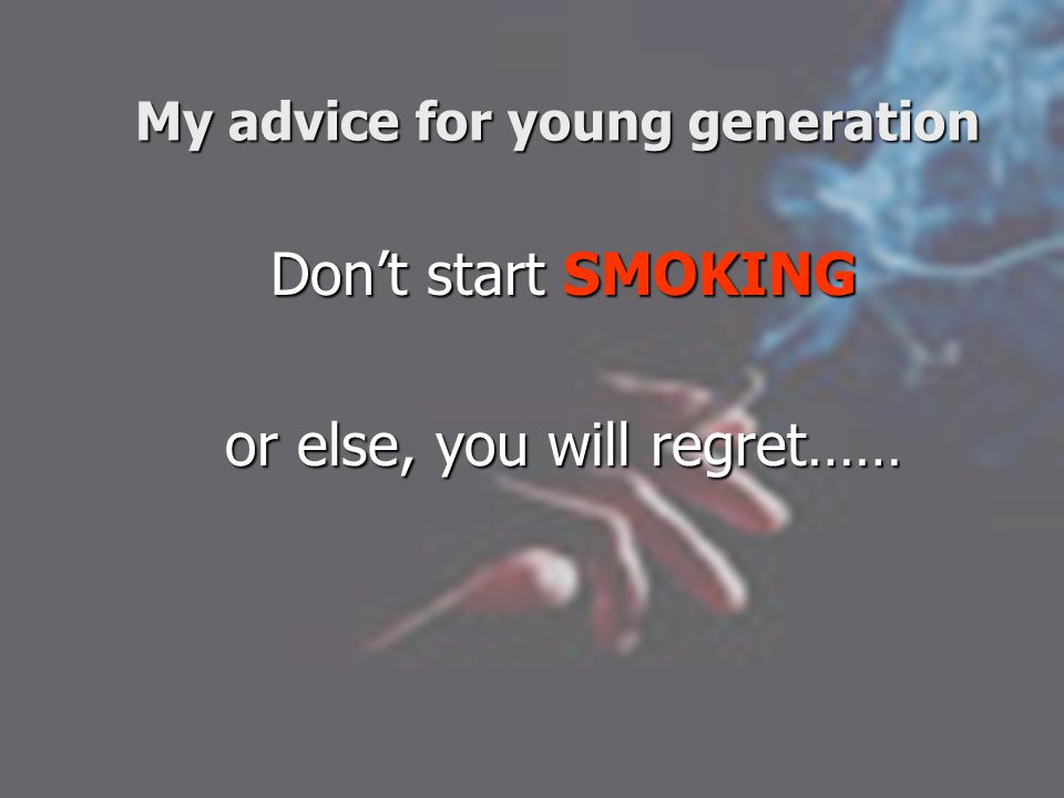My advice for young generation Don't start SMOKING or else, you will regret……