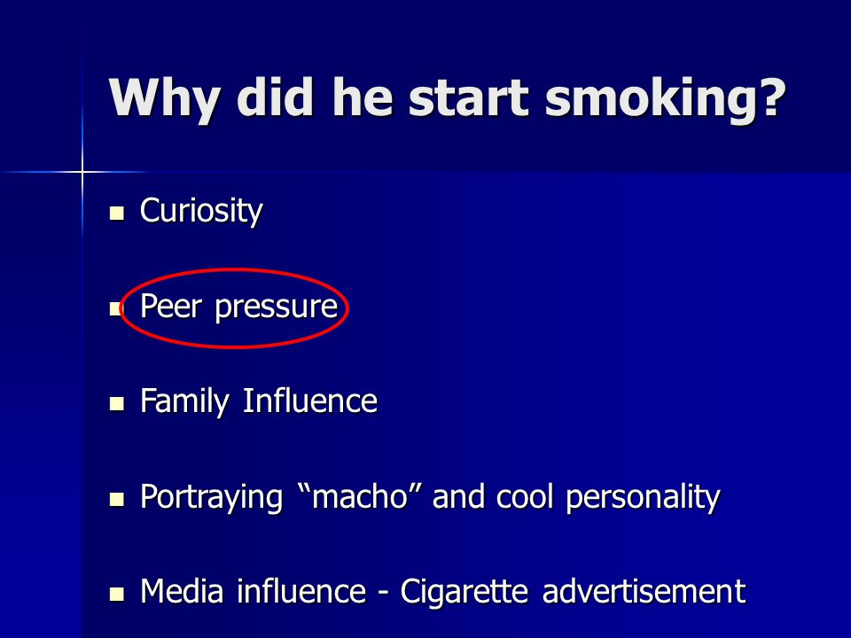 "Why did he start smoking? Curiosity Curiosity Peer pressure Peer pressure Family Influence Family Influence Portraying ""macho"" and cool personality Po"