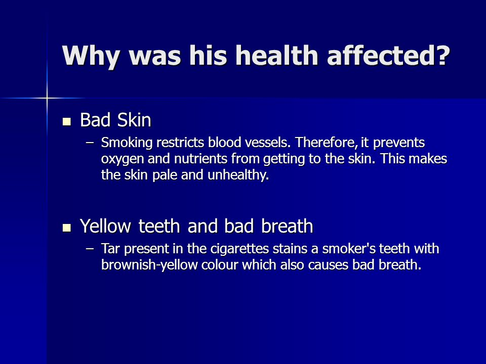 Why was his health affected? Bad Skin Bad Skin –Smoking restricts blood vessels. Therefore, it prevents oxygen and nutrients from getting to the skin.