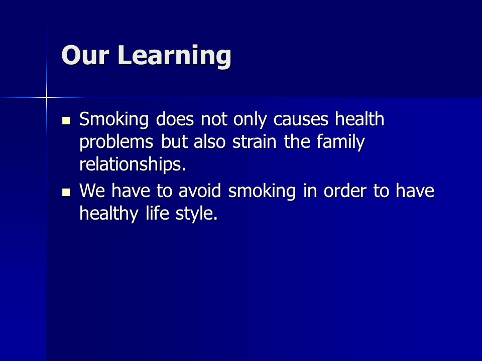 Our Learning Smoking does not only causes health problems but also strain the family relationships. Smoking does not only causes health problems but a