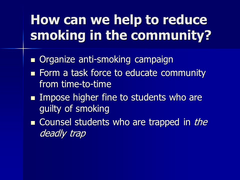 How can we help to reduce smoking in the community? Organize anti-smoking campaign Organize anti-smoking campaign Form a task force to educate communi