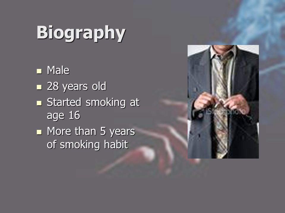 Biography Male Male 28 years old 28 years old Started smoking at age 16 Started smoking at age 16 More than 5 years of smoking habit More than 5 years