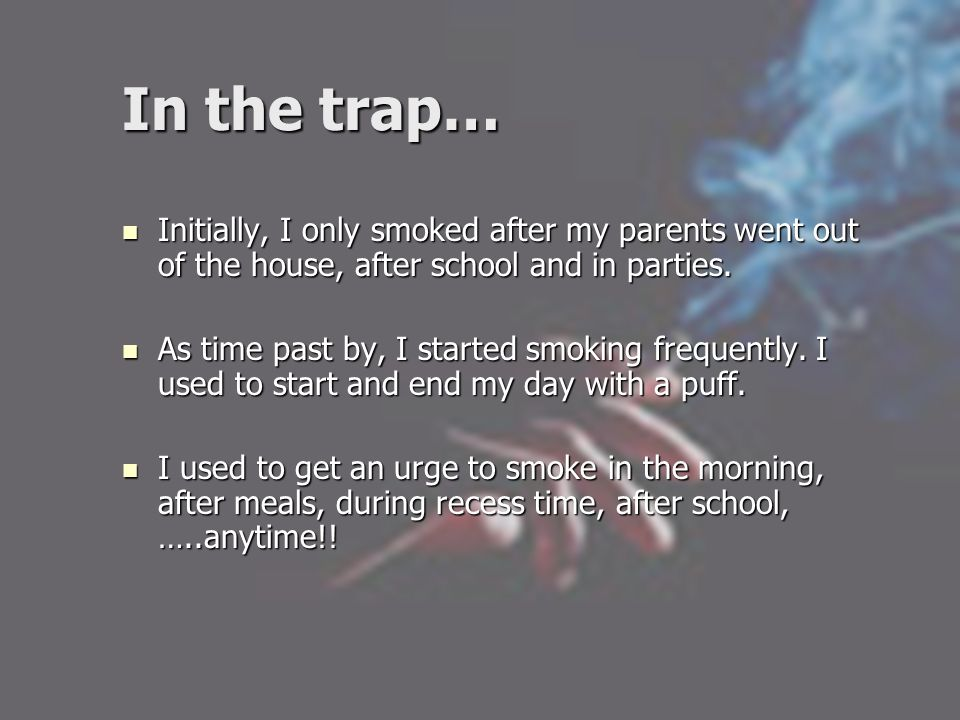 In the trap… Initially, I only smoked after my parents went out of the house, after school and in parties. Initially, I only smoked after my parents w