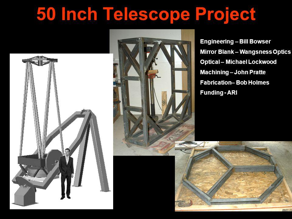 50 Inch Telescope Project Engineering – Bill Bowser Mirror Blank – Wangsness Optics Optical – Michael Lockwood Machining – John Pratte Fabrication– Bo