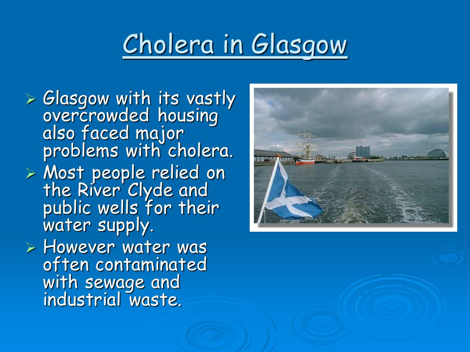 Cholera in Glasgow  Glasgow with its vastly overcrowded housing also faced major problems with cholera.  Most people relied on the River Clyde and p