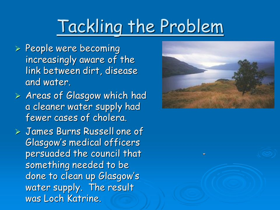 Tackling the Problem  People were becoming increasingly aware of the link between dirt, disease and water.