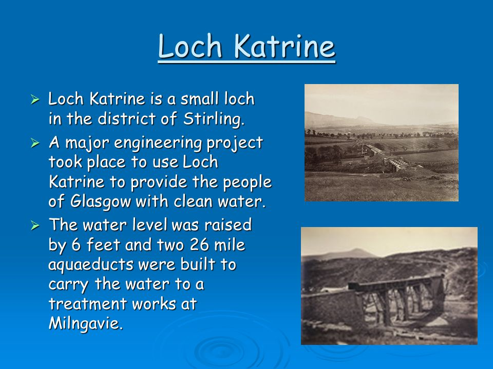 Loch Katrine  Loch Katrine is a small loch in the district of Stirling.  A major engineering project took place to use Loch Katrine to provide the p