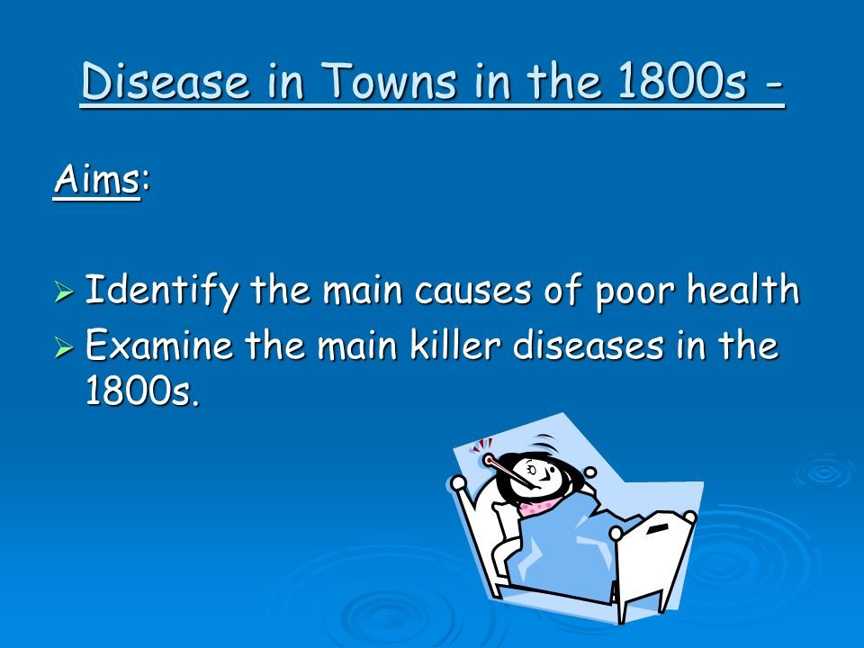 Disease in Towns in the 1800s - Aims:  Identify the main causes of poor health  Examine the main killer diseases in the 1800s.