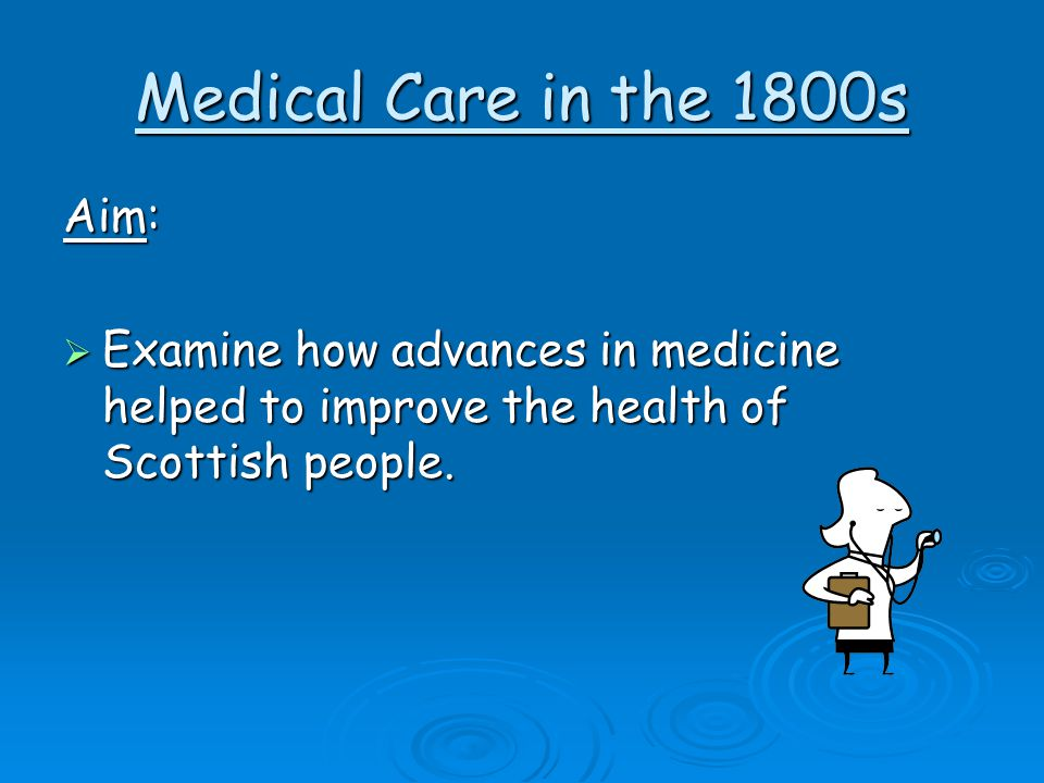 Medical Care in the 1800s Aim:  Examine how advances in medicine helped to improve the health of Scottish people.