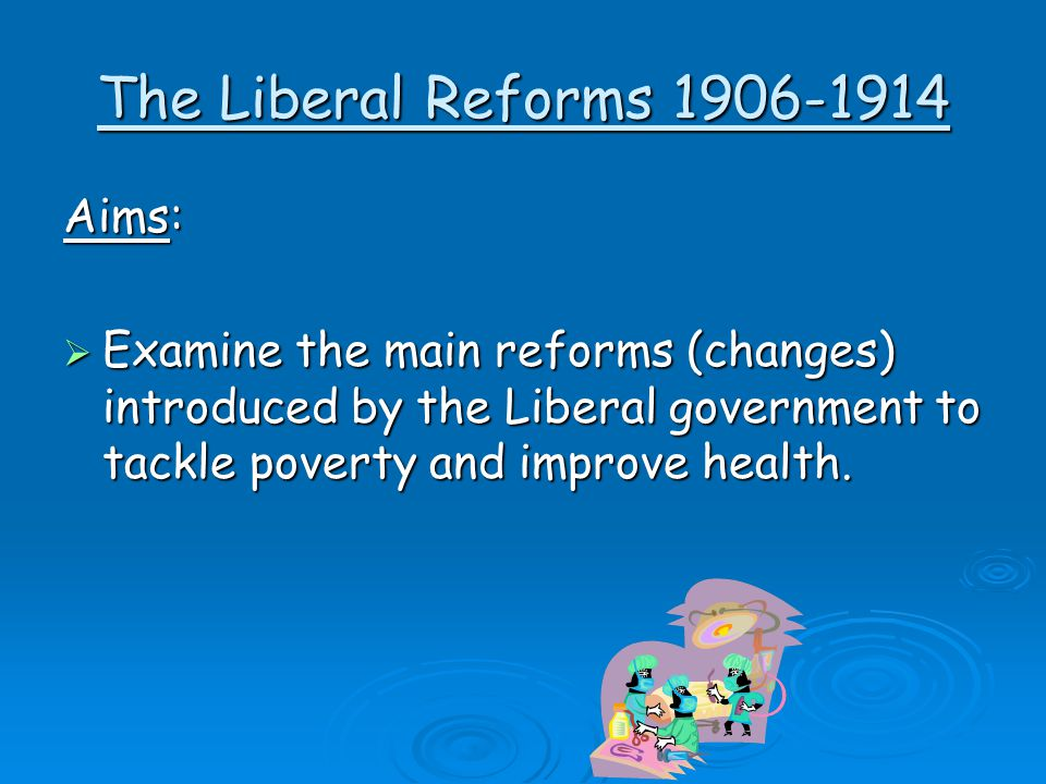 The Liberal Reforms 1906-1914 Aims:  Examine the main reforms (changes) introduced by the Liberal government to tackle poverty and improve health.