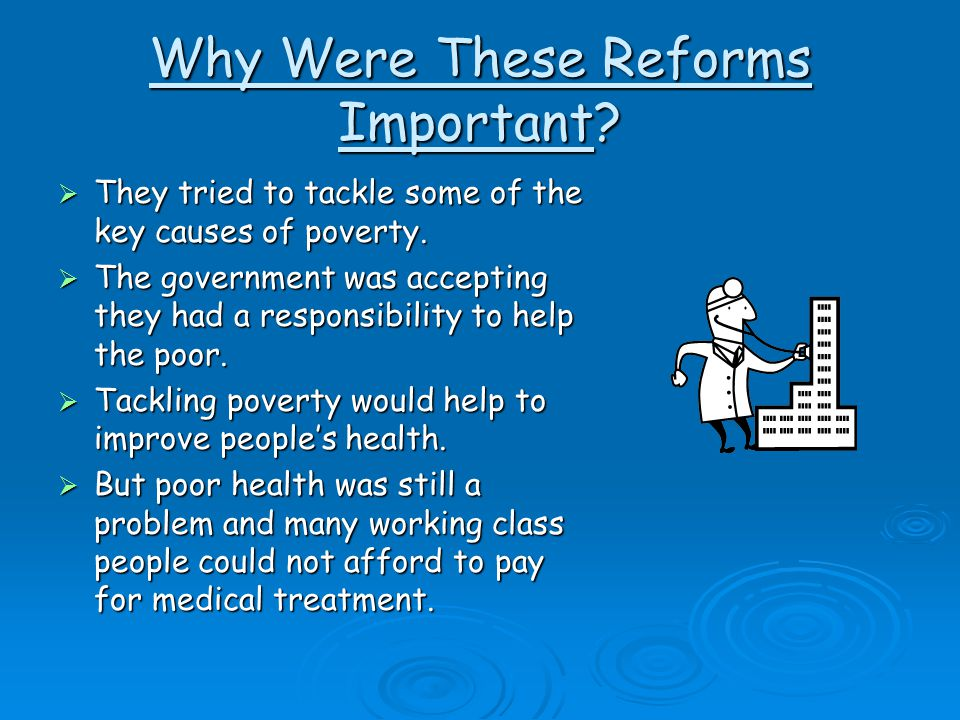 Why Were These Reforms Important. They tried to tackle some of the key causes of poverty.