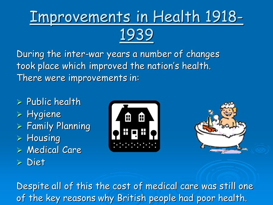 Improvements in Health 1918- 1939 During the inter-war years a number of changes took place which improved the nation's health. There were improvement