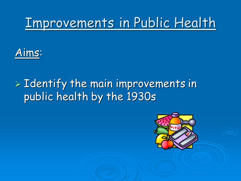 Improvements in Public Health Aims:  Identify the main improvements in public health by the 1930s