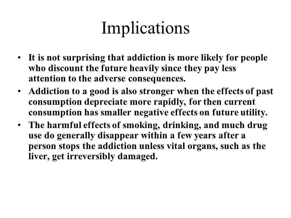 Implications It is not surprising that addiction is more likely for people who discount the future heavily since they pay less attention to the adverse consequences.