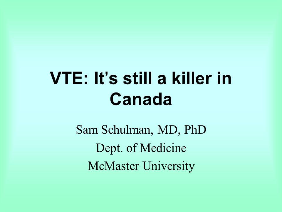 VTE: It's still a killer in Canada Sam Schulman, MD, PhD Dept. of Medicine McMaster University