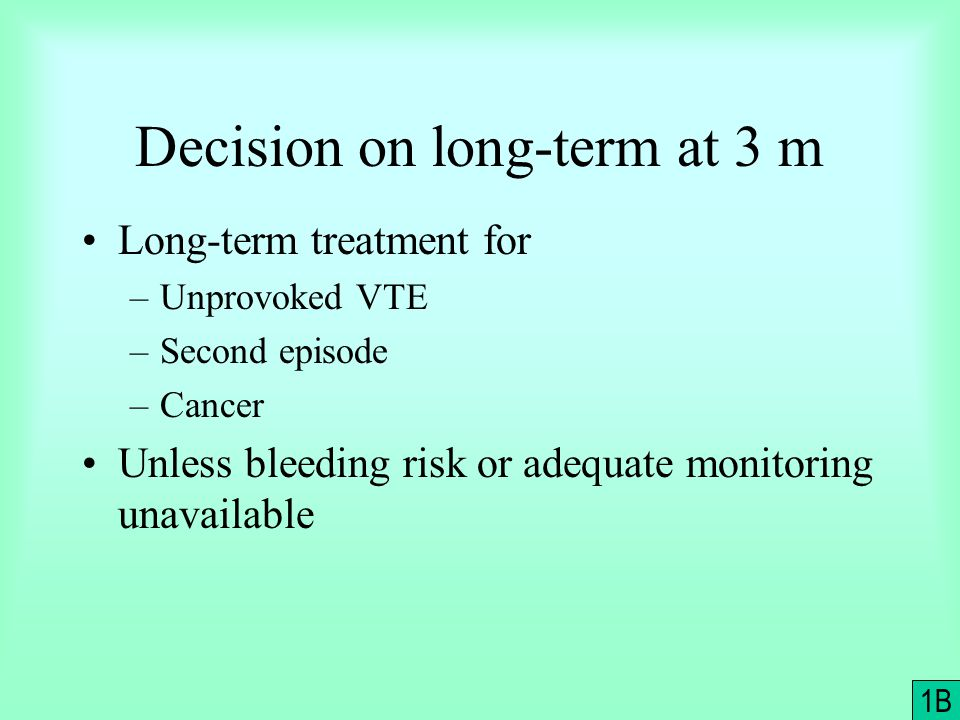 Decision on long-term at 3 m Long-term treatment for –Unprovoked VTE –Second episode –Cancer Unless bleeding risk or adequate monitoring unavailable 1B