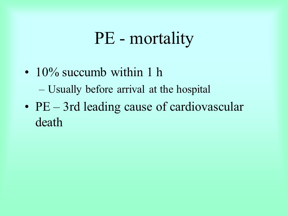 PE - mortality 10% succumb within 1 h –Usually before arrival at the hospital PE – 3rd leading cause of cardiovascular death